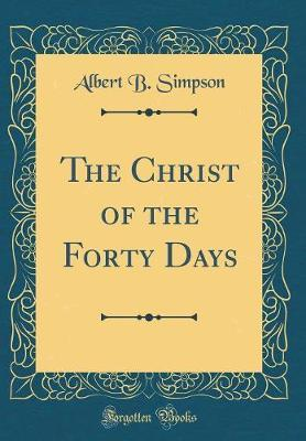 The Christ of the Forty Days (Classic Reprint) by Albert B Simpson image