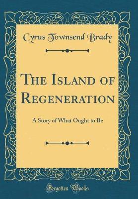 The Island of Regeneration by Cyrus Townsend Brady