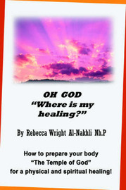 Oh God Where Is My Healing?: How to Prepare Your Body the Temple of God for a Physical and Spiritual Healing! by Rebecca Wright Al-Nakhli image