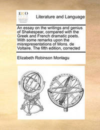 An Essay on the Writings and Genius of Shakespear, Compared with the Greek and French Dramatic Poets. with Some Remarks Upon the Misrepresentations of Mons. de Voltaire. the Fifth Edition, Corrected by Elizabeth Robinson Montagu