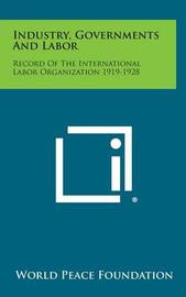 Industry, Governments and Labor: Record of the International Labor Organization 1919-1928 by World Peace Foundation