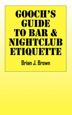Gooch's Guide to Bar & Nightclub Etiquette by Brian J. Brown