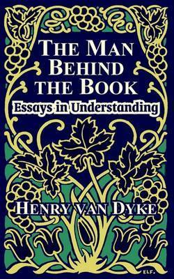 The Man Behind the Book: Essays in Understanding by Henry Van Dyke