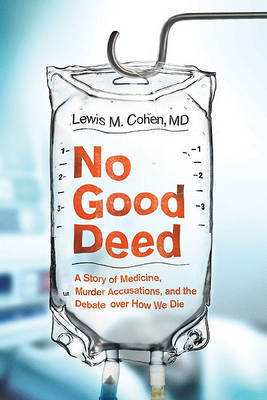 No Good Deed: A Story of Medicine, Murder Accusations, and the Debate Over How We Die by Lewis Mitchell Cohen, M.D.