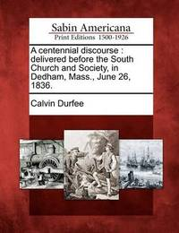 A Centennial Discourse: Delivered Before the South Church and Society, in Dedham, Mass., June 26, 1836. by Calvin Durfee