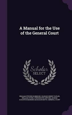 A Manual for the Use of the General Court by William Stevens Robinson
