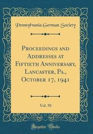 Proceedings and Addresses at Fiftieth Anniversary, Lancaster, Pa., October 17, 1941, Vol. 50 (Classic Reprint) by Pennsylvania German Society image