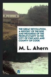 The Great Revolution, a History of the Rise and Progress of the People's Party in the City of Chicago and County of Cook by M L Ahern image
