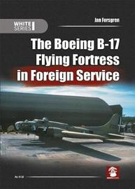The Boeing B-17 Flying Fortress in Foreign Service by Jan Forsgren