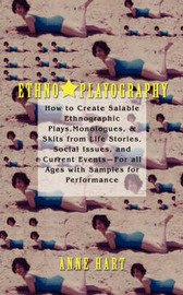 Ethno-Playography: How to Create Salable Ethnographic Plays, Monologues, & Skits from Life Stories, Social Issues, and Current Events-For by Anne Hart