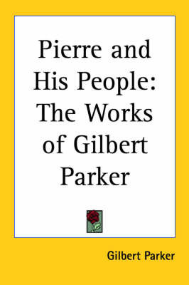 Pierre and His People: The Works of Gilbert Parker by Gilbert Parker