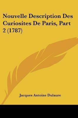 Nouvelle Description Des Curiosites De Paris, Part 2 (1787) by Jacques Antoine Dulaure
