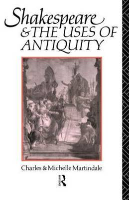 Shakespeare and the Uses of Antiquity by Charles Martindale