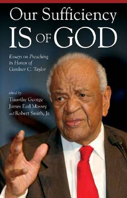 Our Sufficiency is of God: Essays on Preaching in Honor of Gardner C. Taylor by Timothy George