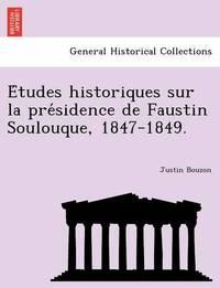 E Tudes Historiques Sur La Pre Sidence de Faustin Soulouque, 1847-1849. by Justin Bouzon