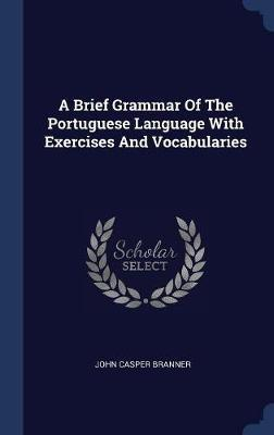A Brief Grammar of the Portuguese Language with Exercises and Vocabularies by John Casper Branner