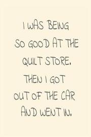 I Was Being So Good at the Quilt Store. Then I Got Out of the Car and Went In. by Creative Juices Publishing