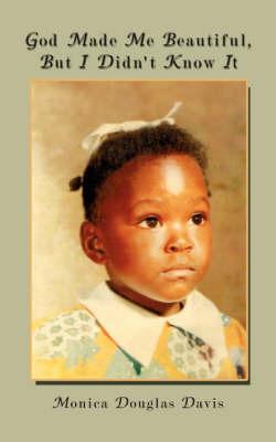 God Made Me Beautiful, But I Didn't Know It by Monica Douglas Davis