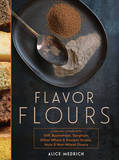 Flavor Flours: A New Way to Bake with Teff, Buckwheat, Sorghum, Other Whole & Ancient Grains, Nuts & Non-Wheat Flours by Alice Medrich