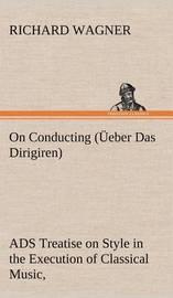 On Conducting ( eber Das Dirigiren) by Richard Wagner