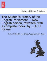 The Student's History of the English Parliament ... New English Edition, Rewritten, with a Complete Index, by ... A. H. Keane. by Heinrich Rudolph Von Gneist