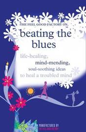 """The """"Feel Good Factory"""" on Beating the Blues: Life-healing, Mind-mending, Soul-soothing Ideas to Heal a Troubled Mind image"""