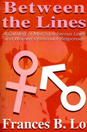 Between the Lines: A Catalog of Men's Lecherous Lines and Women's Resonant Responses by Frances B. Lo image
