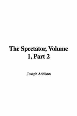 The Spectator, Volume 1, Part 2 by Joseph Addison