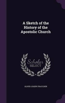 A Sketch of the History of the Apostolic Church by Oliver Joseph Thatcher image