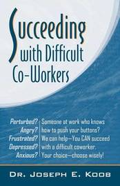 Succeeding with Difficult Co-Workers by Joseph Koob