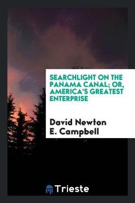 Searchlight on the Panama Canal; Or, America's Greatest Enterprise by David Newton E Campbell