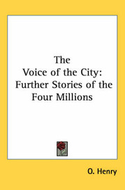 The Voice of the City: Further Stories of the Four Millions by O Henry