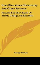 Non-Miraculous Christianity and Other Sermons: Preached in the Chapel of Trinity College, Dublin (1881) by George Salmon