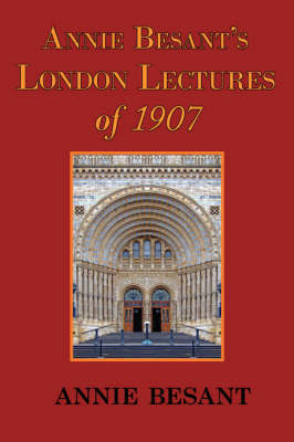 Annie Besant's London Lectures of 1907 by Annie Wood Besant