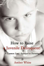 How to Raise a Juvenile Delinquent by Amber White