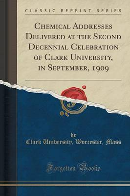 Chemical Addresses Delivered at the Second Decennial Celebration of Clark University, in September, 1909 (Classic Reprint) by Clark University (Worcester Mass.)