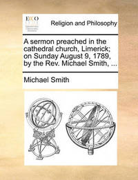 A Sermon Preached in the Cathedral Church, Limerick; On Sunday August 9, 1789, by the REV. Michael Smith, ... by Michael Smith