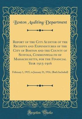 Report of the City Auditor of the Receipts and Expenditures of the City of Boston and the County of Suffolk, Commonwealth of Massachusetts, for the Financial Year 1915-1916 by Boston Auditing Department