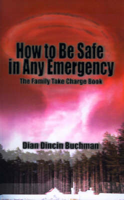 How to Be Safe in Any Emergency: The Family Take Charge Book by Dian Dincin Buchman, Ph.D.