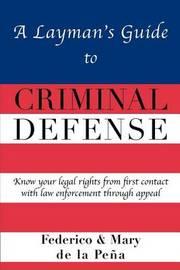A Layman's Guide to Criminal Defense by Federico A De La Pe a