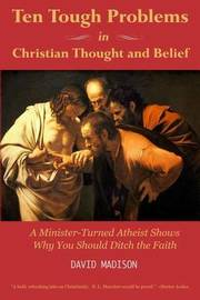 Ten Tough Problems in Christian Thought and Belief by David Madison