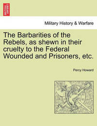 The Barbarities of the Rebels, as Shewn in Their Cruelty to the Federal Wounded and Prisoners, Etc. by Percy Howard