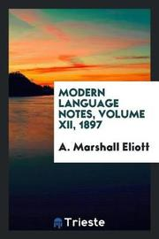 Modern Language Notes, Volume XII, 1897 by A Marshall Eliott
