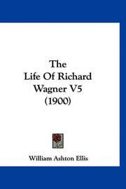 The Life of Richard Wagner V5 (1900) by William Ashton Ellis