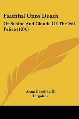 Faithful Unto Death: Or Susine And Claude Of The Val Pelice (1870) by Anna Carolina Di Tergolina image
