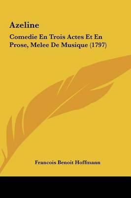 Azeline: Comedie En Trois Actes Et En Prose, Melee de Musique (1797) by Francois Benoit Hoffmann image