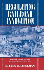 Regulating Railroad Innovation by Steven W. Usselman