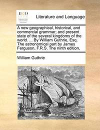 A New Geographical, Historical, and Commercial Grammar; And Present State of the Several Kingdoms of the World. ... by William Guthrie, Esq. the Astronomical Part by James Ferguson, F.R.S. the Ninth Edition, by William Guthrie