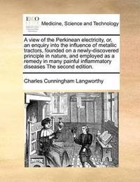 A View of the Perkinean Electricity, Or, an Enquiry Into the Influence of Metallic Tractors, Founded on a Newly-Discovered Principle in Nature, and Employed as a Remedy in Many Painful Inflammatory Diseases the Second Edition by Charles Cunningham Langworthy image
