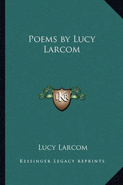 lucy larcoms works of literature Through readings of major autobiographical works of the period, james e dobson argues that the range of affective responses to writing, communicating, and traveling at increasing speed and distance were registered in this literature's formal innovation.
